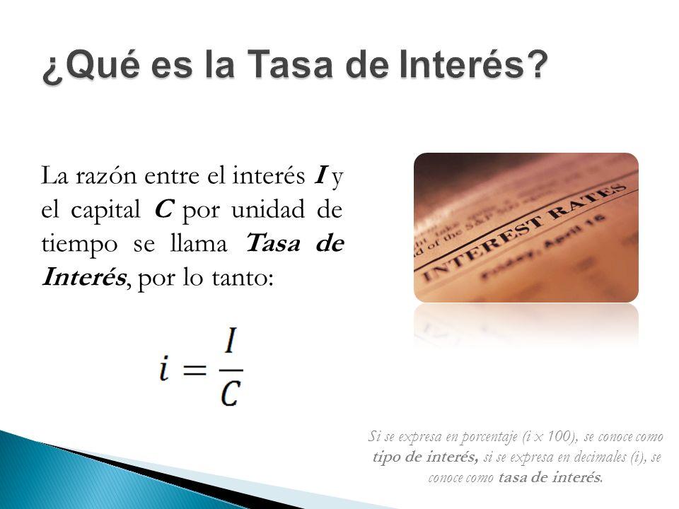 La razón entre el interés I y el capital C por unidad de tiempo se llama Tasa de Interés, por lo tanto: Si se expresa en porcentaje (i x 100), se conoce como tipo de interés, si se expresa en decimales (i), se conoce como tasa de interés.