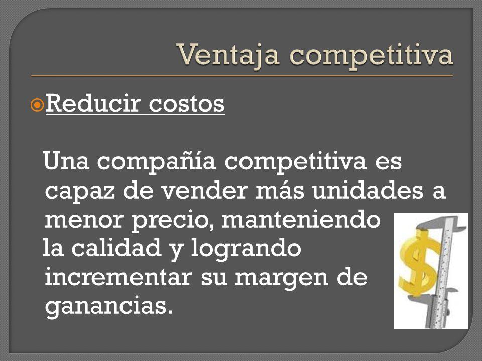 Reducir costos Una compañía competitiva es capaz de vender más unidades a menor precio, manteniendo la calidad y logrando incrementar su margen de gan