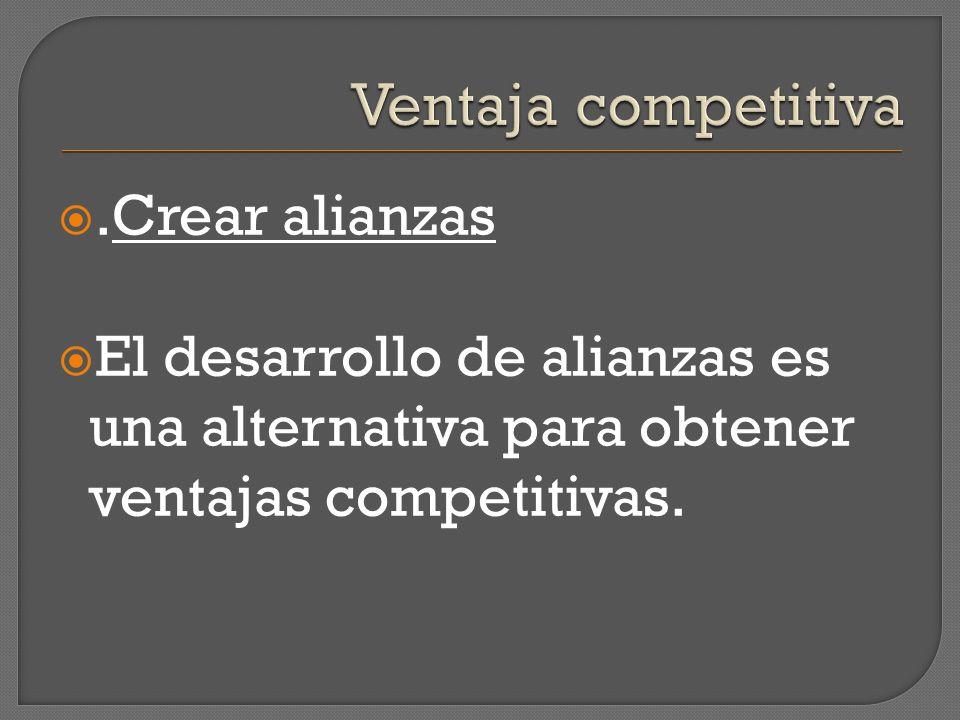 .Crear alianzas El desarrollo de alianzas es una alternativa para obtener ventajas competitivas.