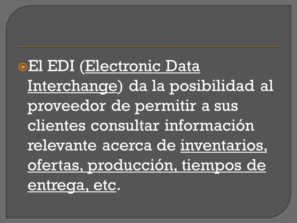 El EDI (Electronic Data Interchange) da la posibilidad al proveedor de permitir a sus clientes consultar información relevante acerca de inventarios,