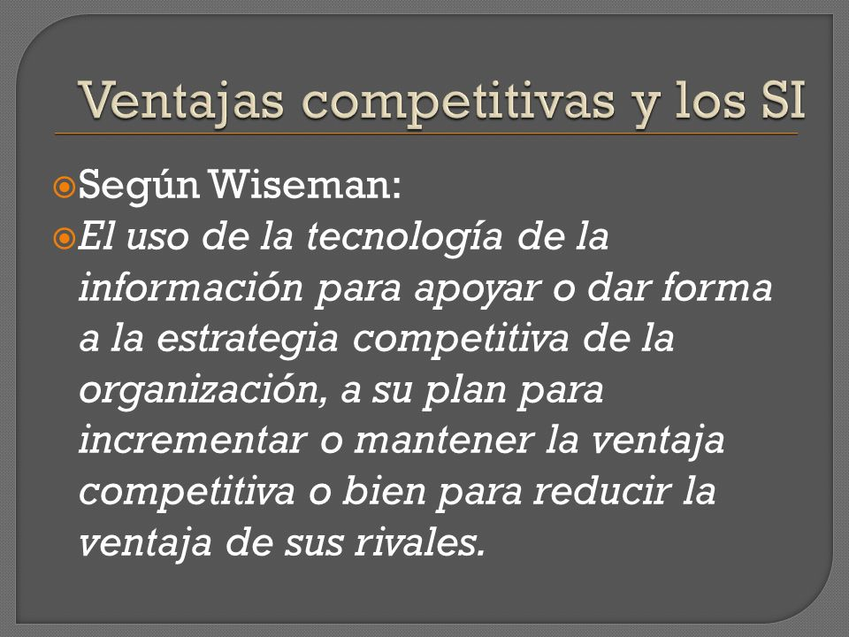 Según Wiseman: El uso de la tecnología de la información para apoyar o dar forma a la estrategia competitiva de la organización, a su plan para increm