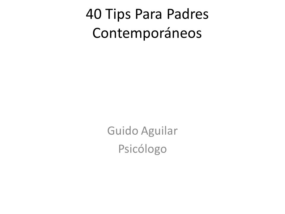 40 Tips Para Padres Contemporáneos Guido Aguilar Psicólogo