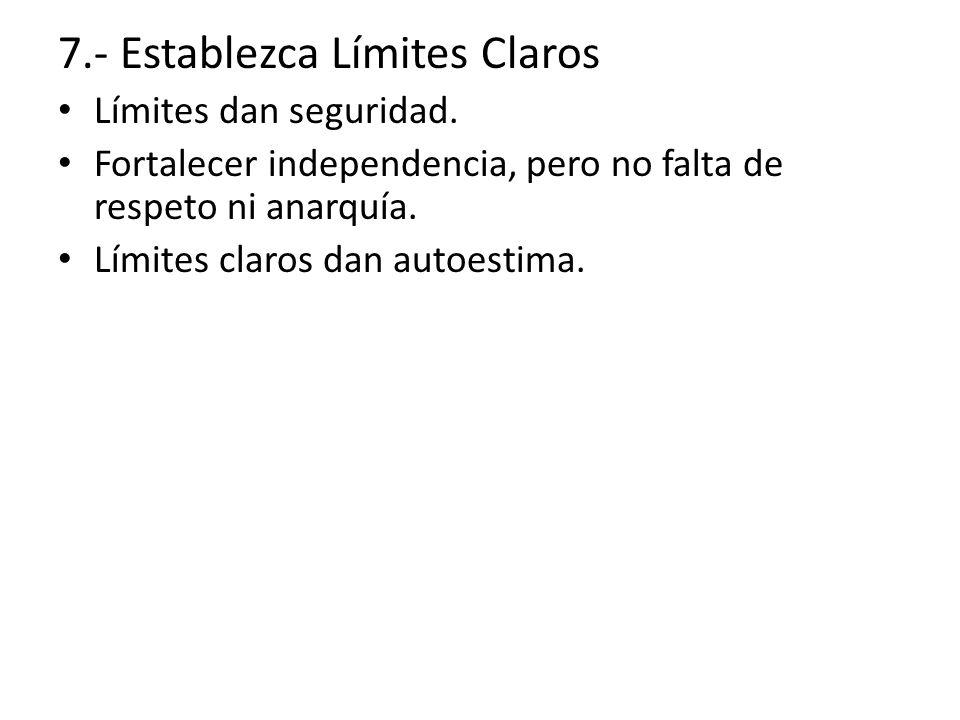 7.- Establezca Límites Claros Límites dan seguridad. Fortalecer independencia, pero no falta de respeto ni anarquía. Límites claros dan autoestima.