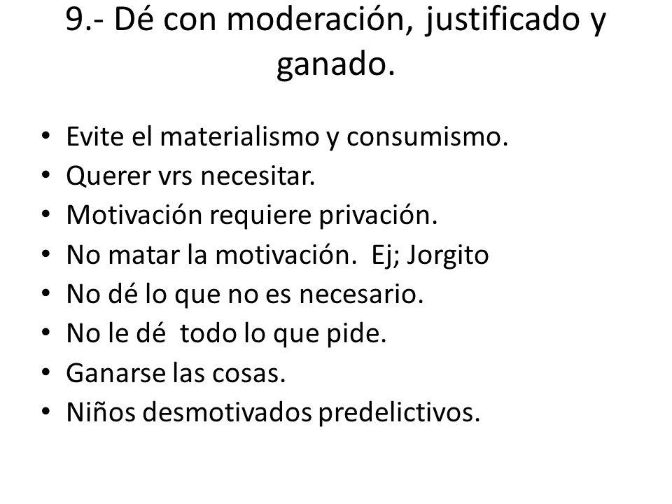 9.- Dé con moderación, justificado y ganado. Evite el materialismo y consumismo. Querer vrs necesitar. Motivación requiere privación. No matar la moti