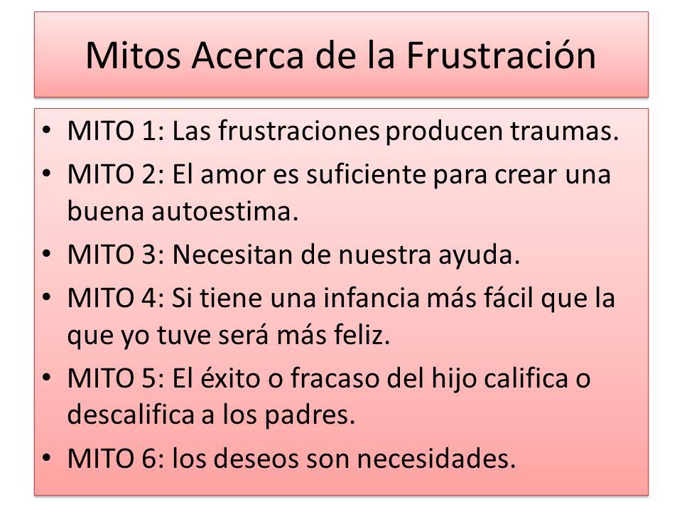Mitos Acerca de la Frustración MITO 1: Las frustraciones producen traumas. MITO 2: El amor es suficiente para crear una buena autoestima. MITO 3: Nece