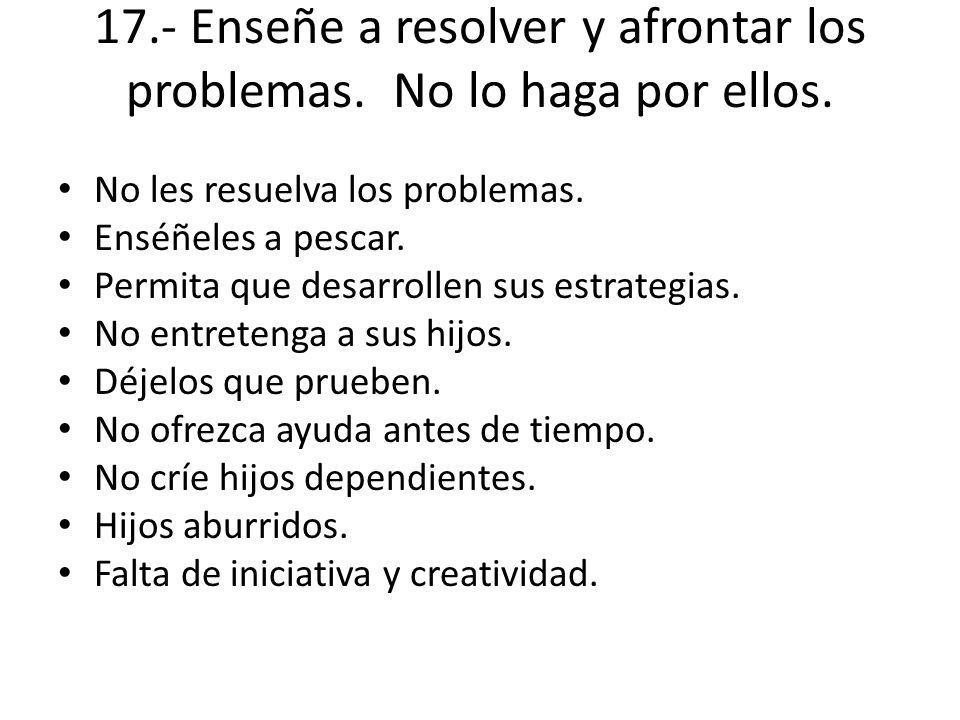 17.- Enseñe a resolver y afrontar los problemas. No lo haga por ellos. No les resuelva los problemas. Enséñeles a pescar. Permita que desarrollen sus