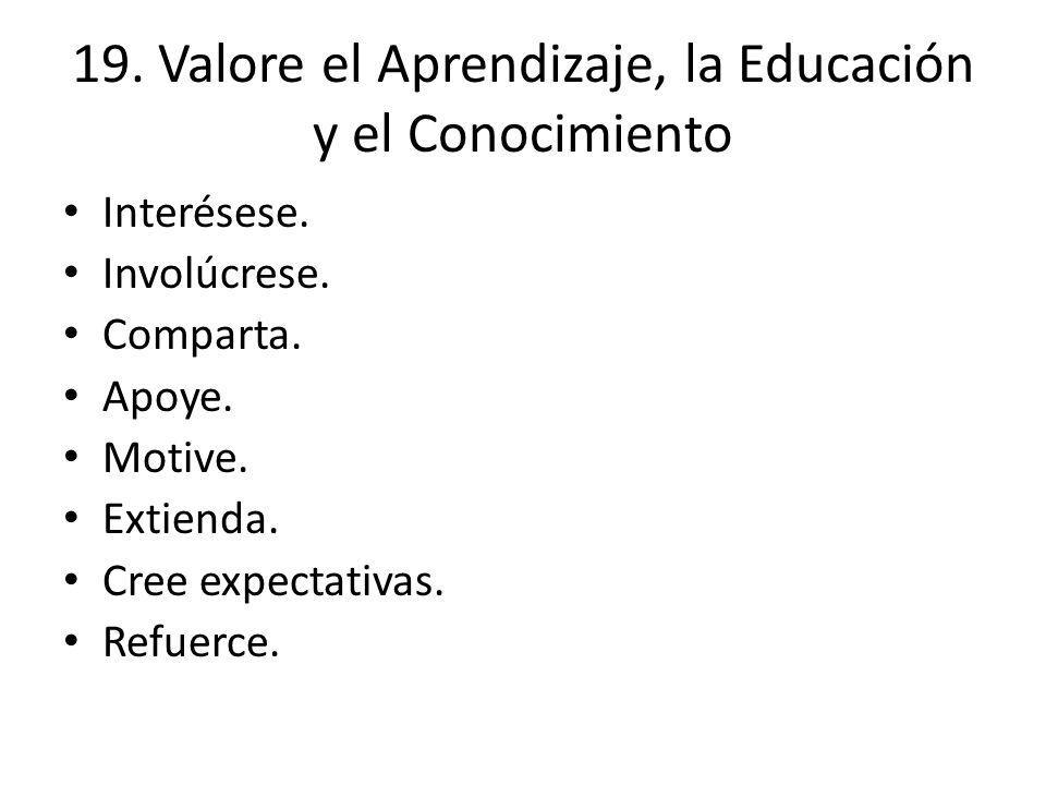 19. Valore el Aprendizaje, la Educación y el Conocimiento Interésese. Involúcrese. Comparta. Apoye. Motive. Extienda. Cree expectativas. Refuerce.
