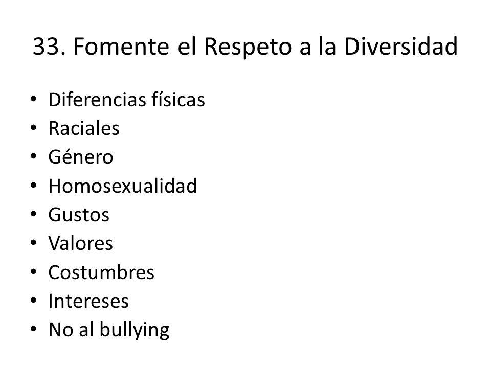 33. Fomente el Respeto a la Diversidad Diferencias físicas Raciales Género Homosexualidad Gustos Valores Costumbres Intereses No al bullying