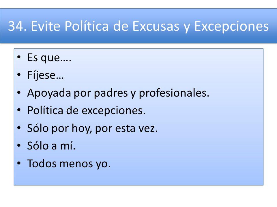 34. Evite Política de Excusas y Excepciones Es que…. Fíjese… Apoyada por padres y profesionales. Política de excepciones. Sólo por hoy, por esta vez.
