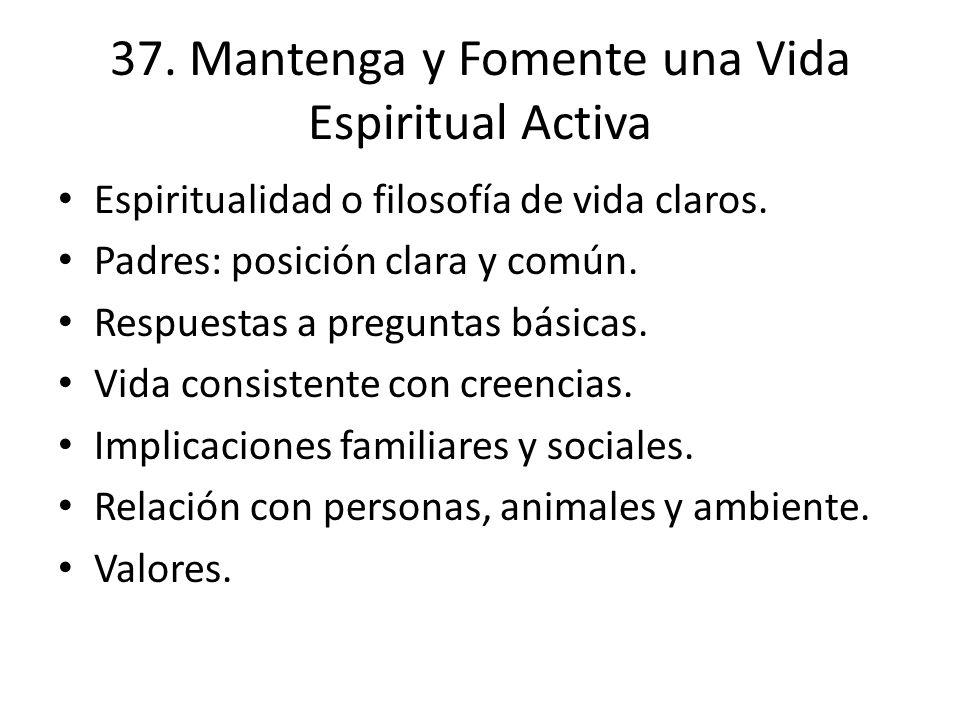 37. Mantenga y Fomente una Vida Espiritual Activa Espiritualidad o filosofía de vida claros. Padres: posición clara y común. Respuestas a preguntas bá