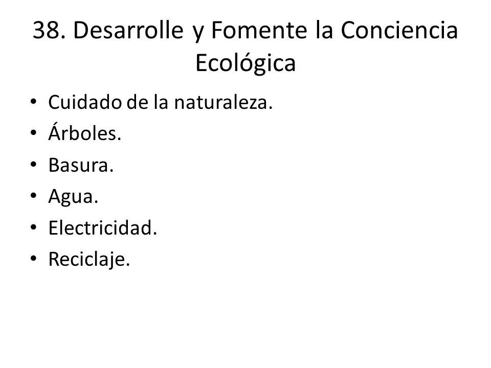 38. Desarrolle y Fomente la Conciencia Ecológica Cuidado de la naturaleza. Árboles. Basura. Agua. Electricidad. Reciclaje.