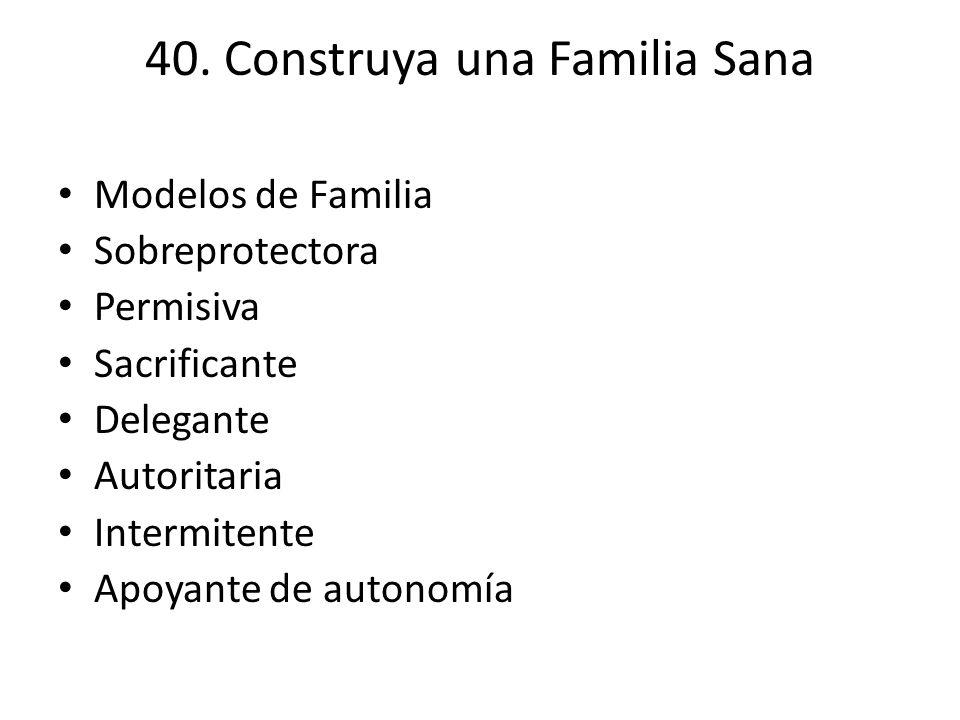 40. Construya una Familia Sana Modelos de Familia Sobreprotectora Permisiva Sacrificante Delegante Autoritaria Intermitente Apoyante de autonomía