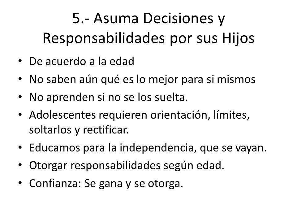 5.- Asuma Decisiones y Responsabilidades por sus Hijos De acuerdo a la edad No saben aún qué es lo mejor para si mismos No aprenden si no se los suelt