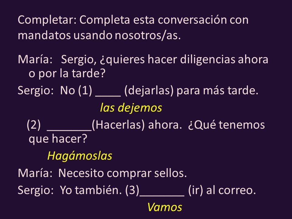Completar: Completa esta conversación con mandatos usando nosotros/as. María: Sergio, ¿quieres hacer diligencias ahora o por la tarde? Sergio: No (1)
