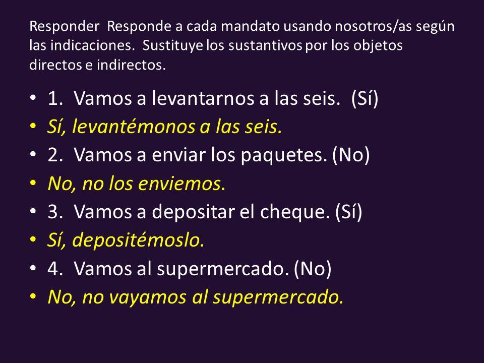 Responder Responde a cada mandato usando nosotros/as según las indicaciones. Sustituye los sustantivos por los objetos directos e indirectos. 1. Vamos