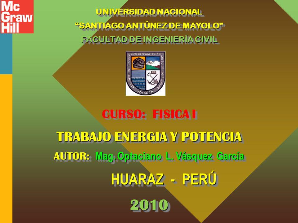 UNIVERSIDAD NACIONAL SANTIAGO ANTÚNEZ DE MAYOLO FACULTAD DE INGENIERÍA CIVIL CURSO: FISICA I TRABAJO ENERGIA Y POTENCIA AUTOR: Mag.