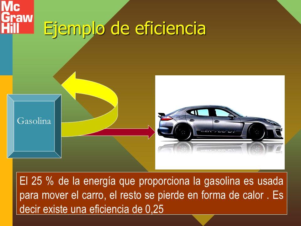 Ejemplo de eficiencia El 25 % de la energía que proporciona la gasolina es usada para mover el carro, el resto se pierde en forma de calor. Es decir e