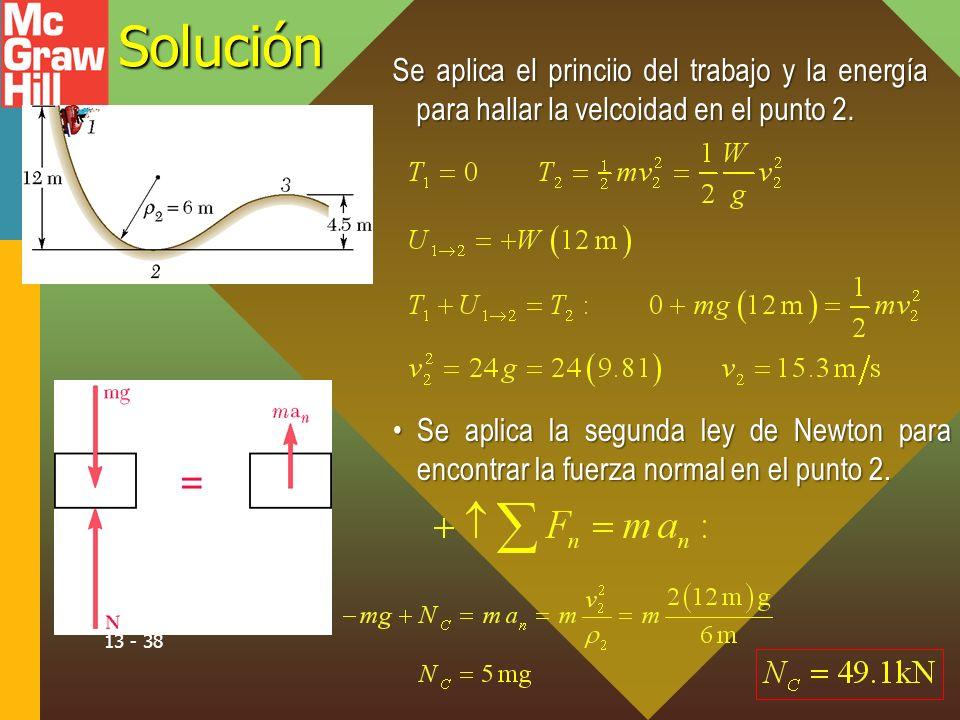 13 - 38Solución Se aplica el princiio del trabajo y la energía para hallar la velcoidad en el punto 2. Se aplica la segunda ley de Newton para encontr