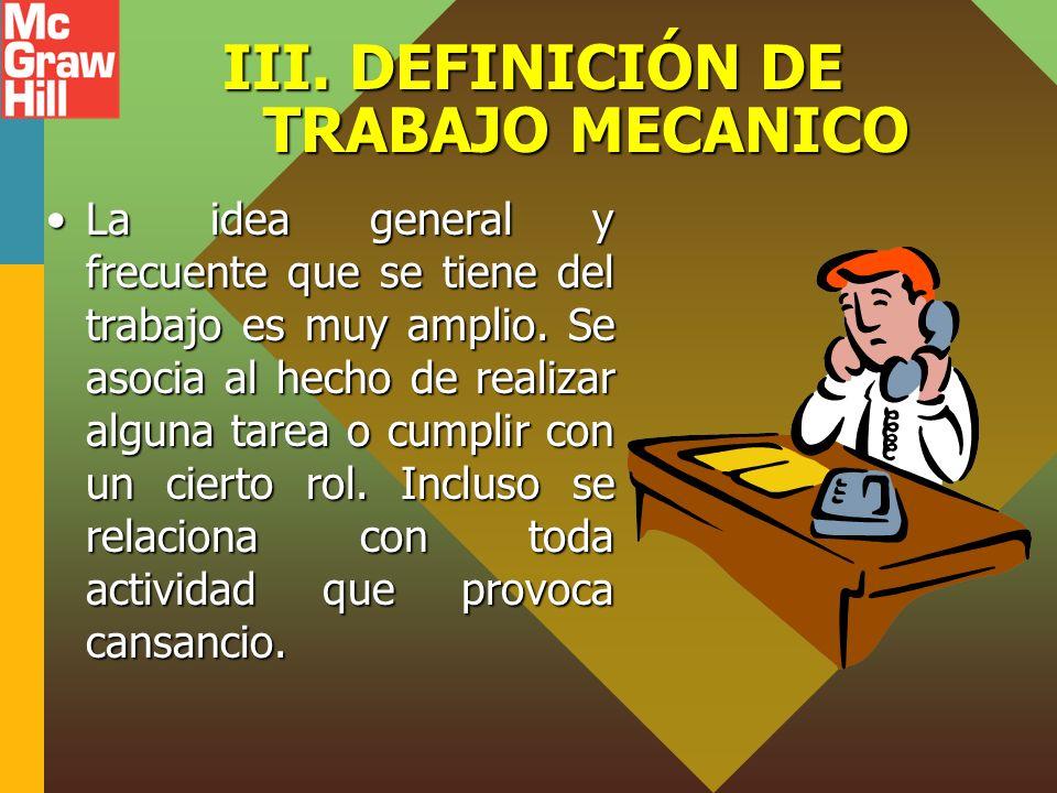 III. DEFINICIÓN DE TRABAJO MECANICO La idea general y frecuente que se tiene del trabajo es muy amplio. Se asocia al hecho de realizar alguna tarea o
