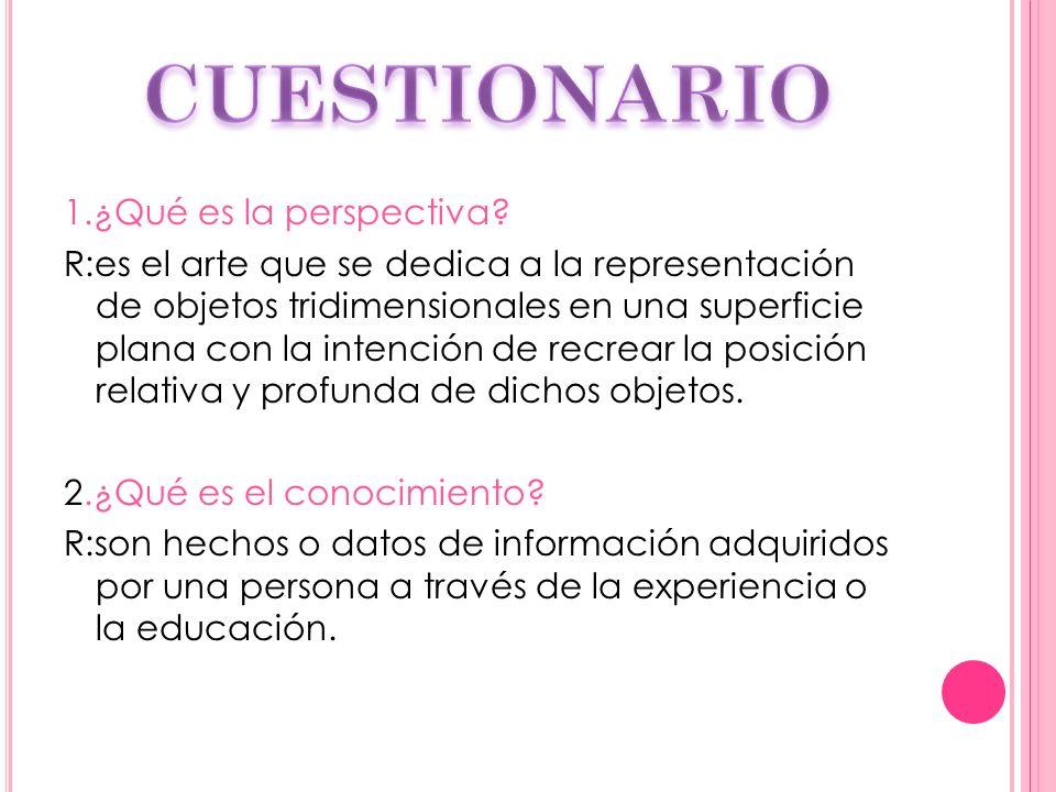 1.¿Qué es la perspectiva? R:es el arte que se dedica a la representación de objetos tridimensionales en una superficie plana con la intención de recre