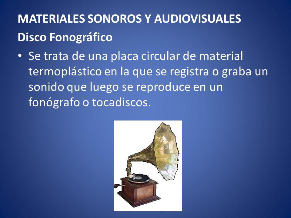 MATERIALES SONOROS Y AUDIOVISUALES Disco Fonográfico Se trata de una placa circular de material termoplástico en la que se registra o graba un sonido