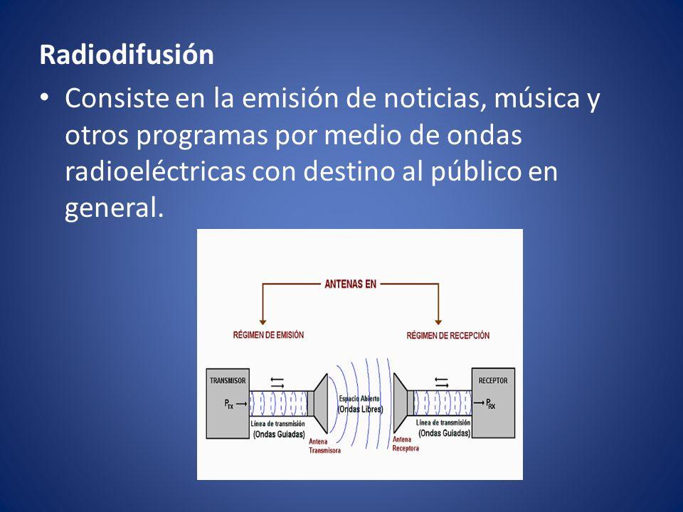 Radiodifusión Consiste en la emisión de noticias, música y otros programas por medio de ondas radioeléctricas con destino al público en general.