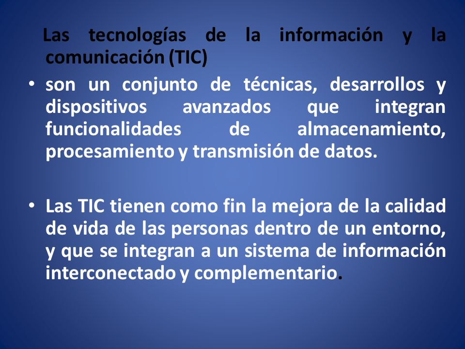 Las tecnologías de la información y la comunicación (TIC) son un conjunto de técnicas, desarrollos y dispositivos avanzados que integran funcionalidad