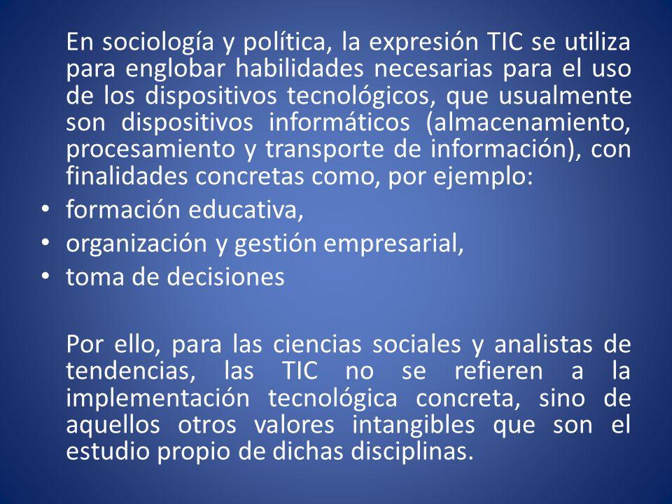En sociología y política, la expresión TIC se utiliza para englobar habilidades necesarias para el uso de los dispositivos tecnológicos, que usualment