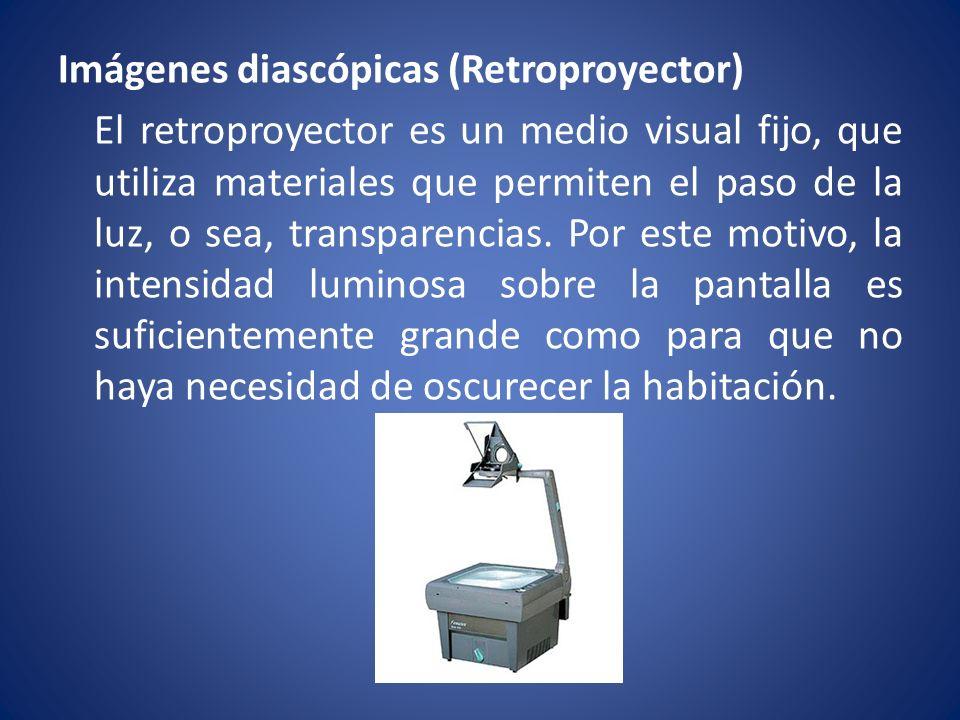Imágenes diascópicas (Retroproyector) El retroproyector es un medio visual fijo, que utiliza materiales que permiten el paso de la luz, o sea, transpa