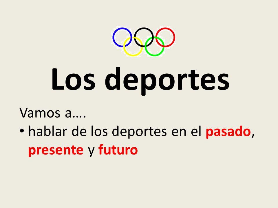 Los deportes Vamos a…. hablar de los deportes en el pasado, presente y futuro