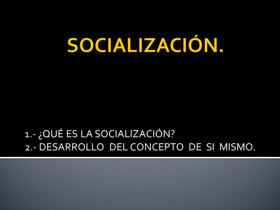 1.- ¿QUÉ ES LA SOCIALIZACIÓN? 2.- DESARROLLO DEL CONCEPTO DE SI MISMO.