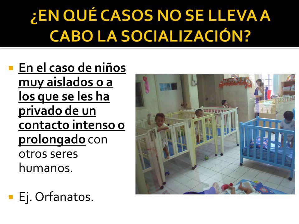 En el caso de niños muy aislados o a los que se les ha privado de un contacto intenso o prolongado con otros seres humanos. Ej. Orfanatos.