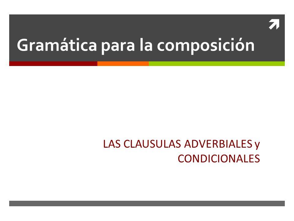 Gramática para la composición LAS CLAUSULAS ADVERBIALES y CONDICIONALES