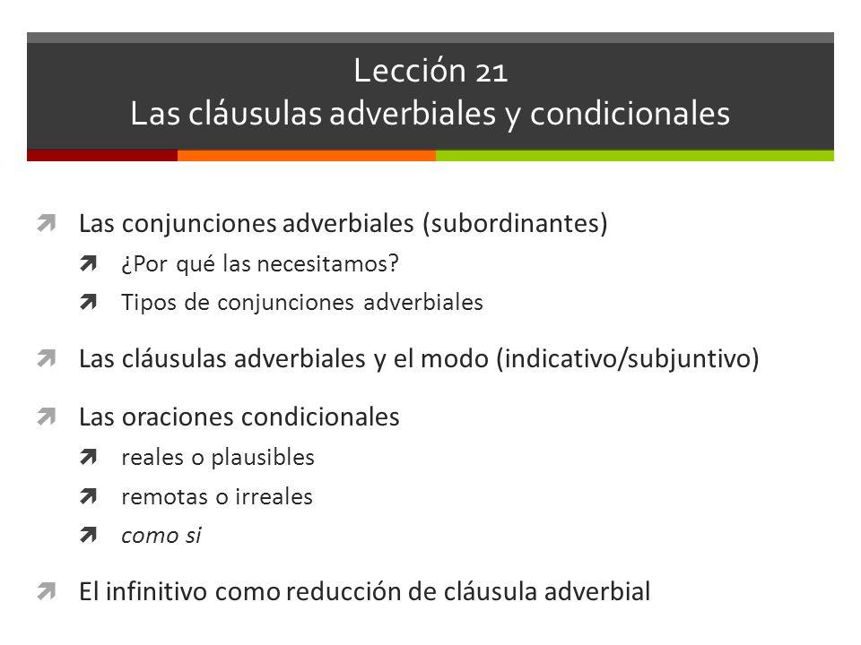 Lección 21 Las cláusulas adverbiales y condicionales Las conjunciones adverbiales (subordinantes) ¿Por qué las necesitamos? Tipos de conjunciones adve