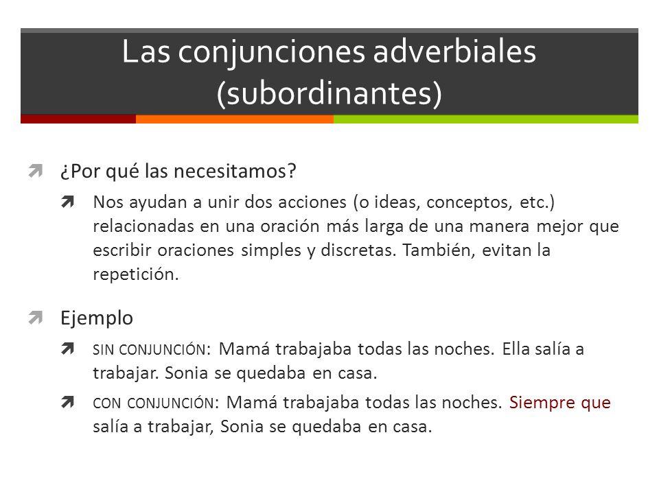 Las conjunciones adverbiales (subordinantes) ¿Por qué las necesitamos? Nos ayudan a unir dos acciones (o ideas, conceptos, etc.) relacionadas en una o