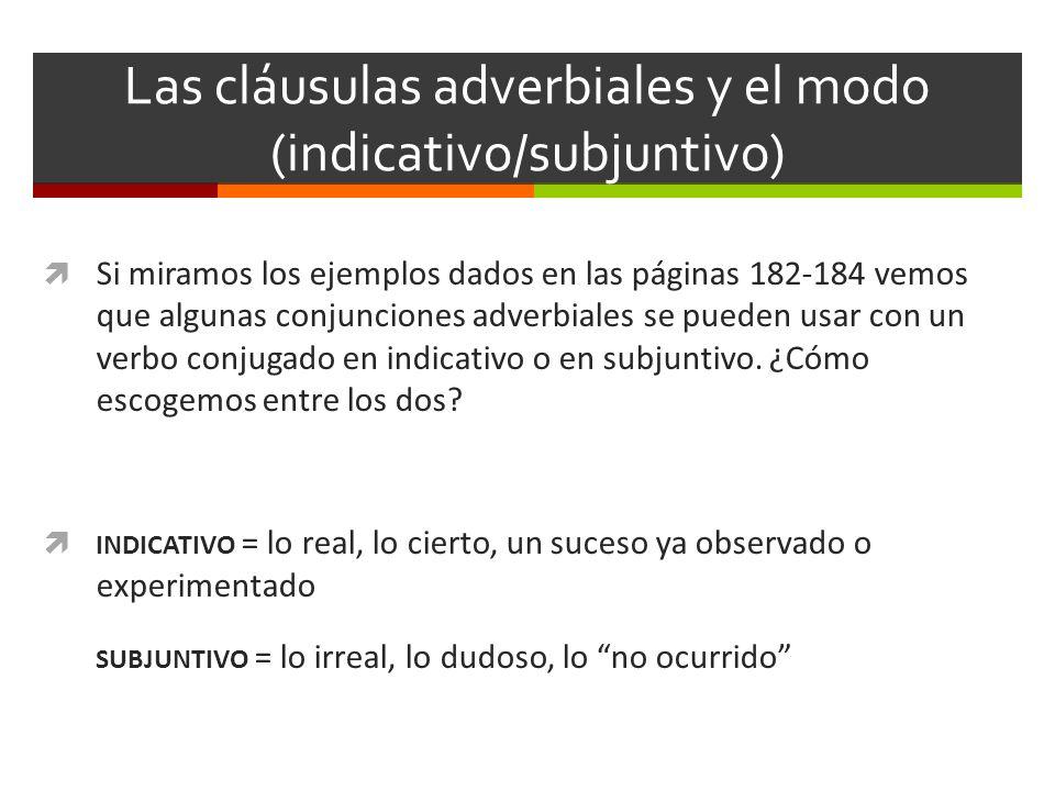 Las cláusulas adverbiales y el modo (indicativo/subjuntivo) Si miramos los ejemplos dados en las páginas 182-184 vemos que algunas conjunciones adverb