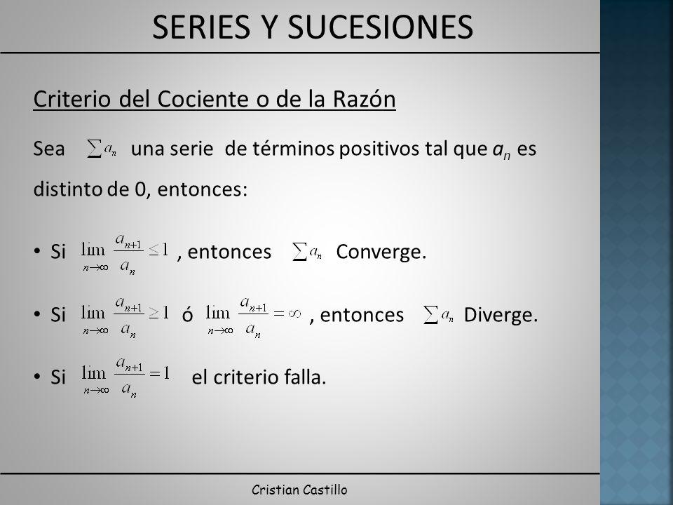 SERIES Y SUCESIONES Cristian Castillo Criterio del Cociente o de la Razón Sea una serie de términos positivos tal que a n es distinto de 0, entonces: Si, entonces Converge.