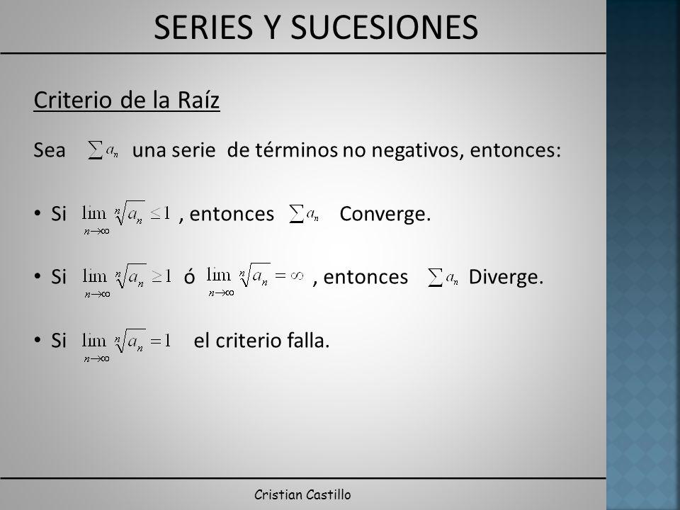 SERIES Y SUCESIONES Cristian Castillo Criterio de la Raíz Sea una serie de términos no negativos, entonces: Si, entonces Converge. Si ó, entonces Dive