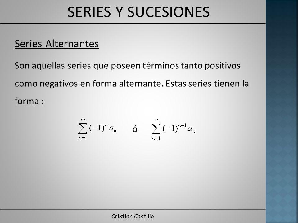 SERIES Y SUCESIONES Cristian Castillo Series Alternantes Son aquellas series que poseen términos tanto positivos como negativos en forma alternante. E