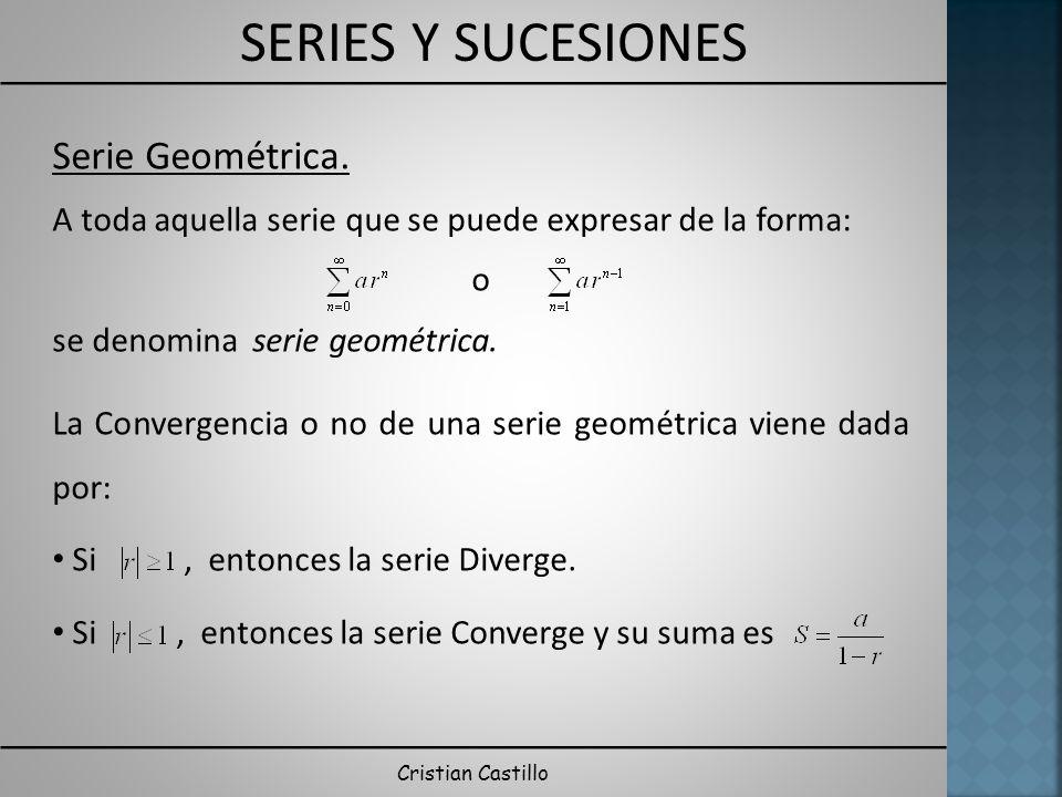 SERIES Y SUCESIONES Cristian Castillo Serie Geométrica. A toda aquella serie que se puede expresar de la forma: o se denomina serie geométrica. La Con