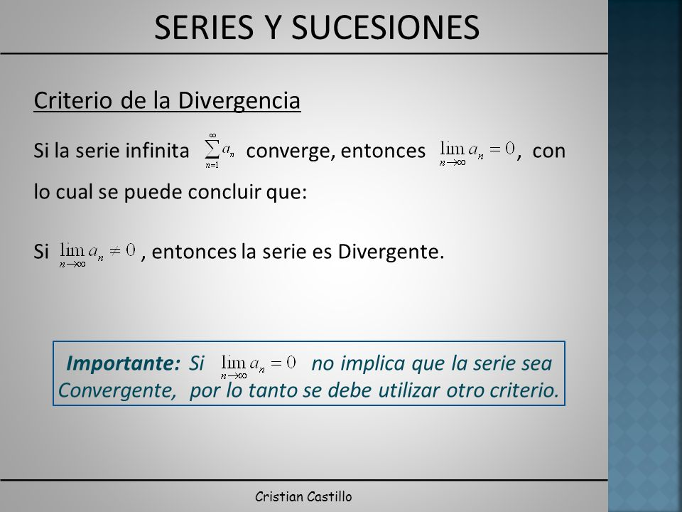 SERIES Y SUCESIONES Cristian Castillo Criterio de la Divergencia Si la serie infinita converge, entonces, con lo cual se puede concluir que: Si, entonces la serie es Divergente.