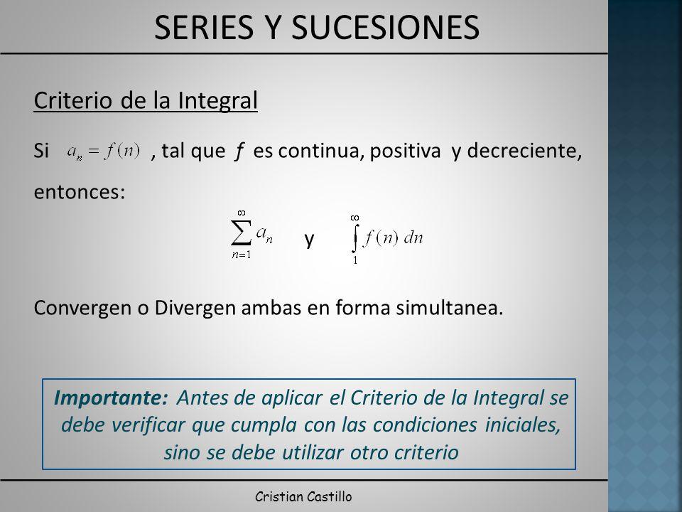 SERIES Y SUCESIONES Cristian Castillo Criterio de la Integral Si, tal que f es continua, positiva y decreciente, entonces: y Convergen o Divergen amba