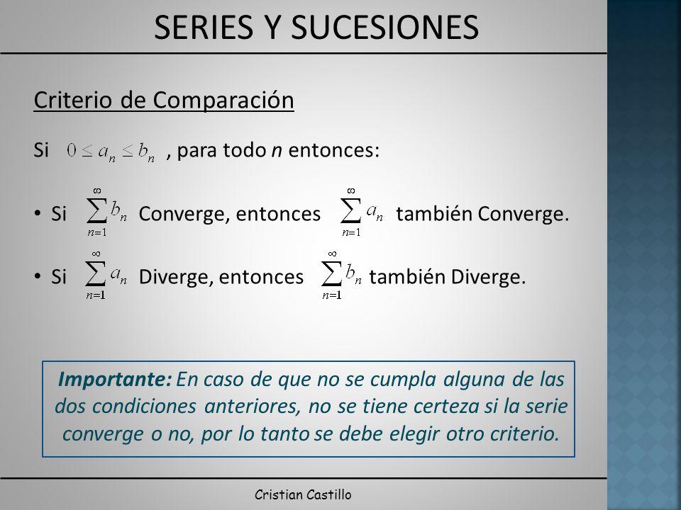 SERIES Y SUCESIONES Cristian Castillo Criterio de Comparación Sean y, dos series de términos positivos entonces: Si, entonces ambas series Converge o Divergen.
