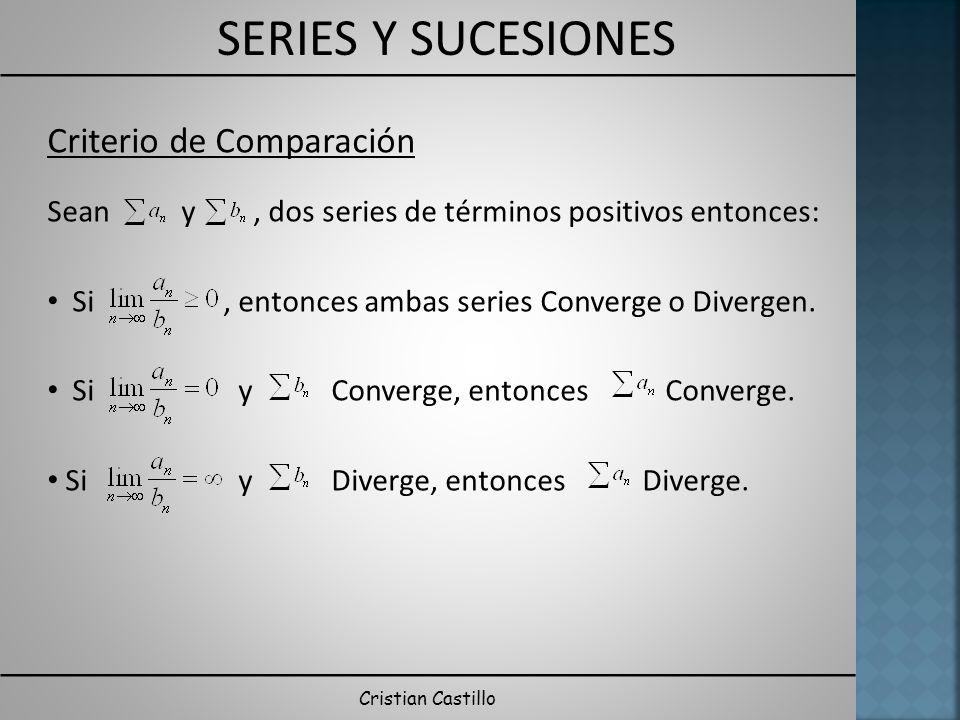 SERIES Y SUCESIONES Cristian Castillo Criterio de Comparación Sean y, dos series de términos positivos entonces: Si, entonces ambas series Converge o