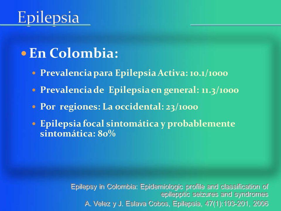 En Colombia: Prevalencia para Epilepsia Activa: 10.1/1000 Prevalencia de Epilepsia en general: 11.3/1000 Por regiones: La occidental: 23/1000 Epilepsia focal sintomática y probablemente sintomática: 80% Epilepsy in Colombia: Epidemiologic profile and classification of epilepptic seizures and syndromes A.