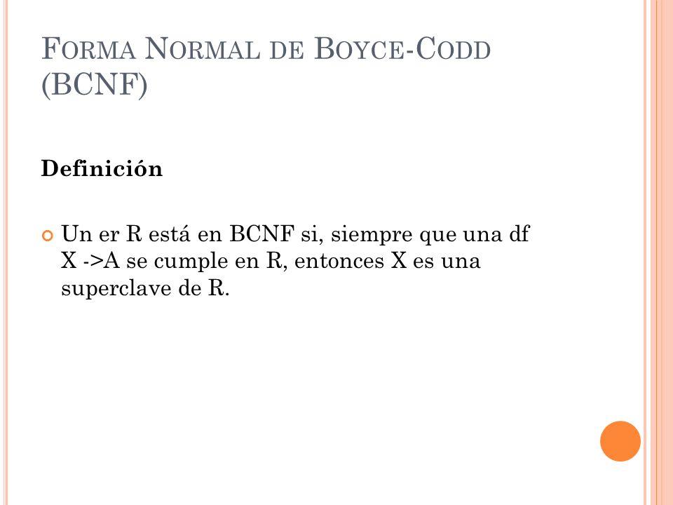 F ORMA N ORMAL DE B OYCE -C ODD (BCNF) Definición Un er R está en BCNF si, siempre que una df X ->A se cumple en R, entonces X es una superclave de R.