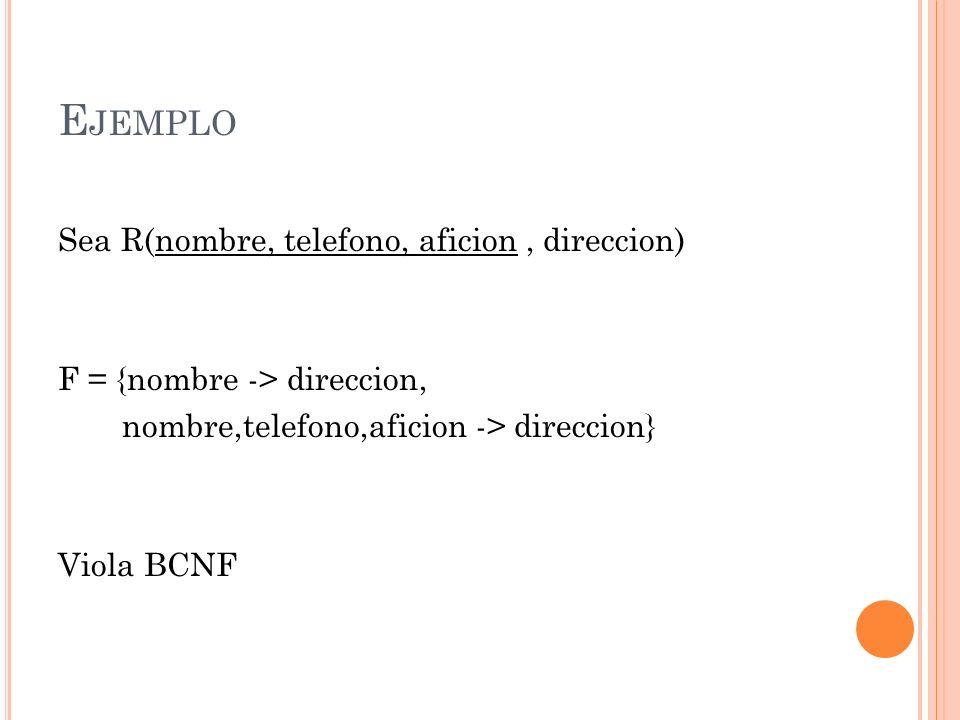 E JEMPLO Sea R(nombre, telefono, aficion, direccion) F = {nombre -> direccion, nombre,telefono,aficion -> direccion} Viola BCNF
