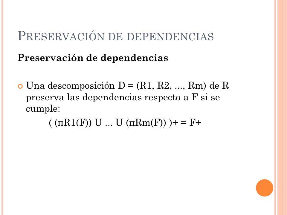 P RESERVACIÓN DE DEPENDENCIAS Preservación de dependencias Una descomposición D = (R1, R2,..., Rm) de R preserva las dependencias respecto a F si se c