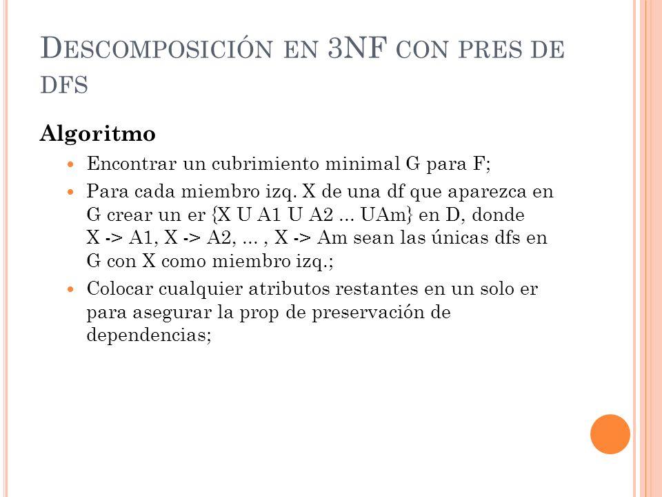 D ESCOMPOSICIÓN EN 3NF CON PRES DE DFS Algoritmo Encontrar un cubrimiento minimal G para F; Para cada miembro izq. X de una df que aparezca en G crear