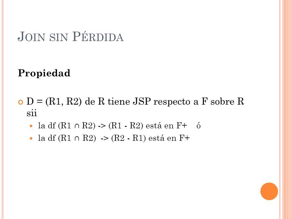 J OIN SIN P ÉRDIDA Propiedad D = (R1, R2) de R tiene JSP respecto a F sobre R sii la df (R1 R2) -> (R1 - R2) está en F+ ó la df (R1 R2) -> (R2 - R1) e